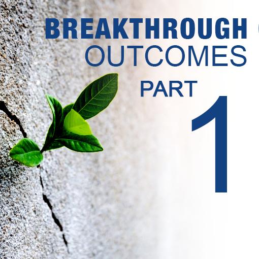 Creating Breakthrough Outcomes – Part 1